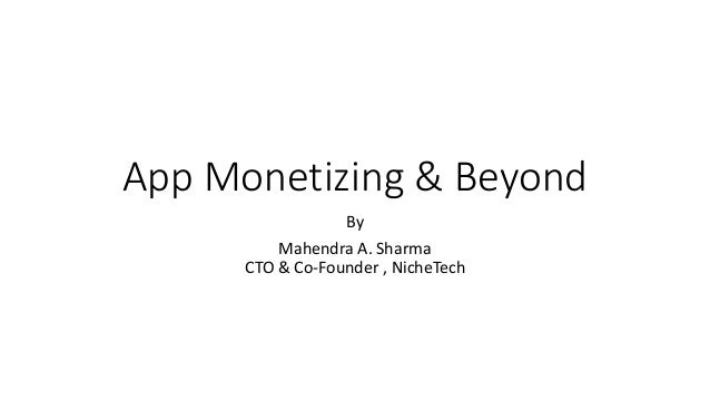 App Monetizing & Beyond By Mahendra A. Sharma CTO & Co-Founder , Niche