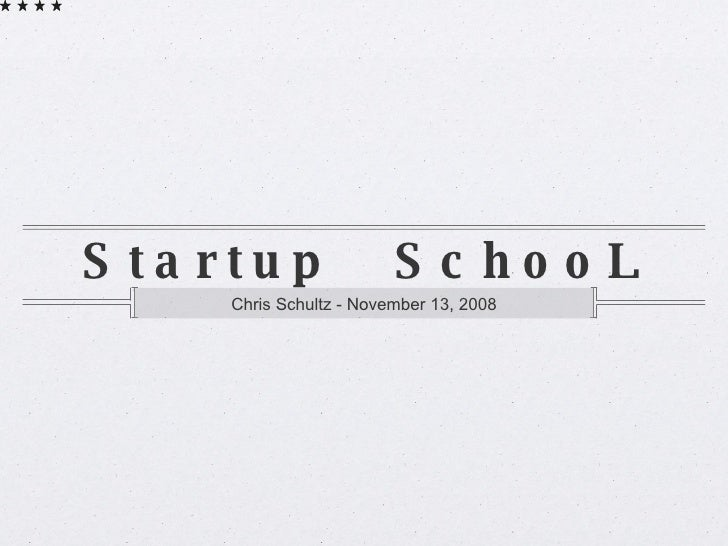 Startup  SchooL <ul><li>Chris Schultz - November 13, 2008 </li></ul>