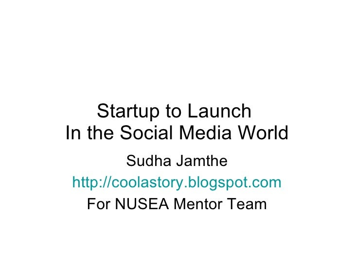 Startup to Launch  In the Social Media World Sudha Jamthe http://coolastory.blogspot.com For NUSEA Mentor Team