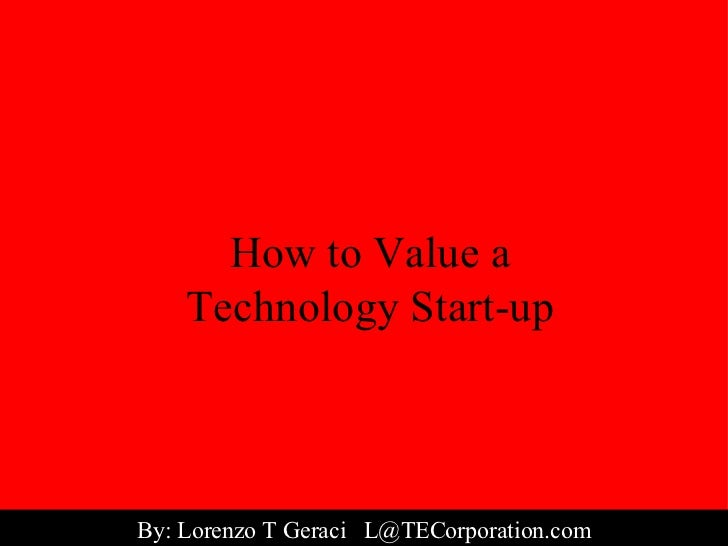 How to Value a Technology Start-up By: Lorenzo T Geraci  [email_address]