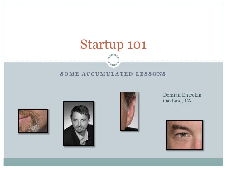Startup 101  SOME ACCUMULATED LESSONS                           Demian Entrekin                        Oakland, CA