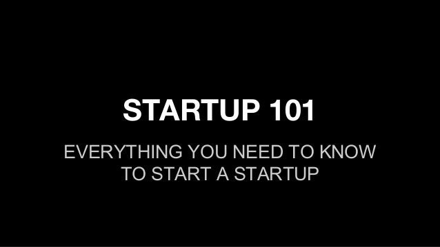 STARTUP 101 EVERYTHING YOU NEED TO KNOW TO START A STARTUP