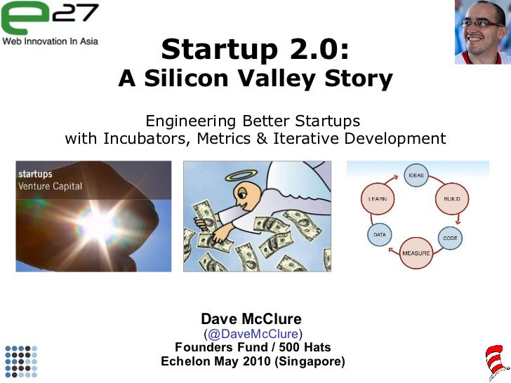 Startup 2.0: A Silicon Valley Story Engineering Better Startups  with Incubators, Metrics & Iterative Development Dave McC...