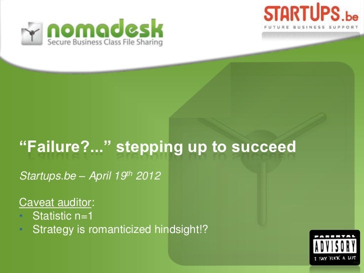 """""""Failure?..."""" stepping up to succeedStartups.be – April 19th 2012Caveat auditor:• Statistic n=1• Strategy is romanticized ..."""