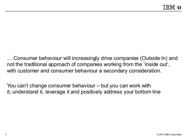 1 © 2013 IBM Corporation … Consumer behaviour will increasingly drive companies (Outside In) and not the traditional appro...