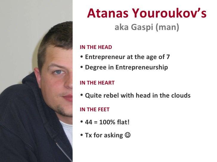 Atanas Youroukov's aka Gaspi (man) <ul><li>IN THE HEAD   </li></ul><ul><li>Entrepreneur at the age of 7 </li></ul><ul><li>...