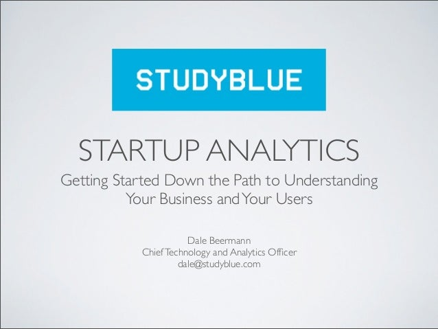 STARTUP ANALYTICSGetting Started Down the Path to Understanding          Your Business and Your Users                     ...