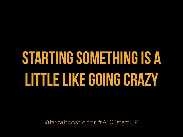 starting something is alittle like going crazy   @farrahbostic for #ADCstartUP