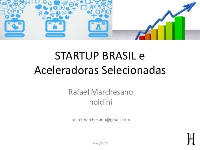STARTUP BRASIL eAceleradoras SelecionadasRafael Marchesanoholdinirafaelmarchesano@gmail.comMaio/2013