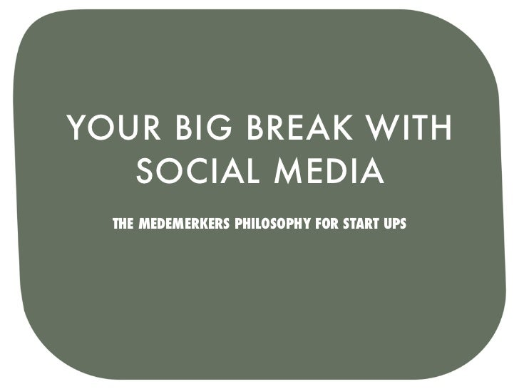 YOUR BIG BREAK WITH   SOCIAL MEDIA  THE MEDEMERKERS PHILOSOPHY FOR START UPS
