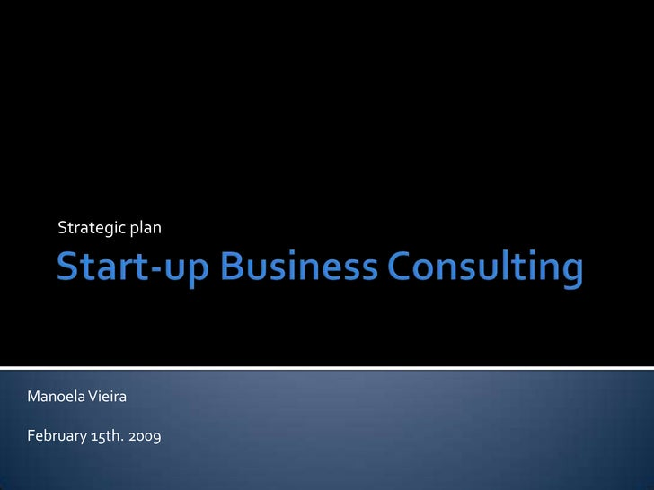 Start-up Business Consulting<br />Strategicplan<br />Manoela Vieira<br />February15th. 2009<br />