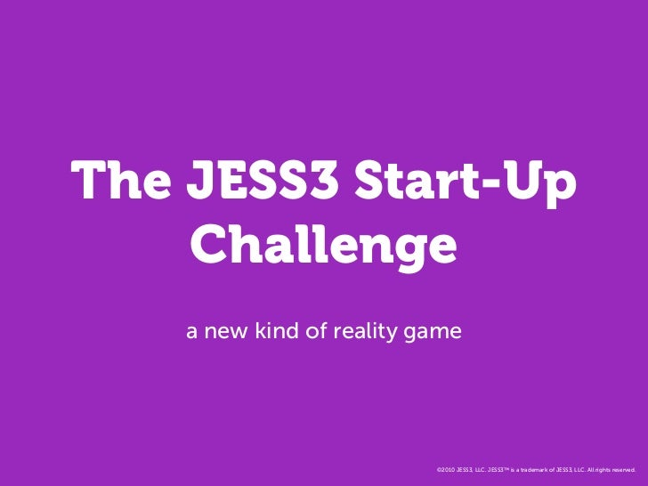 The JESS3 Start-Up     Challenge     a new kind of reality game                                ©2010 JESS3, LLC. JESS3™ is...