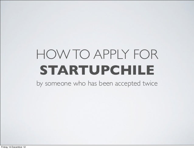 HOW TO APPLY FOR                        STARTUPCHILE                        by someone who has been accepted twiceFriday 1...