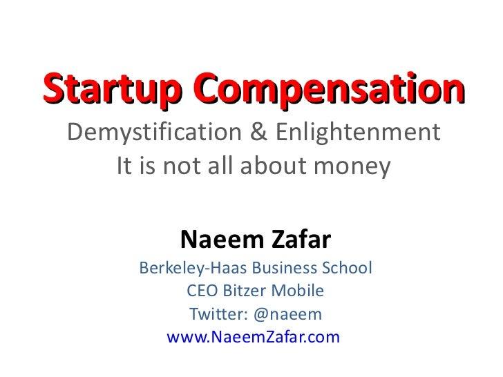 Startup Compensation  Demystification & Enlightenment It is not all about money Naeem Zafar Berkeley-Haas Business School ...
