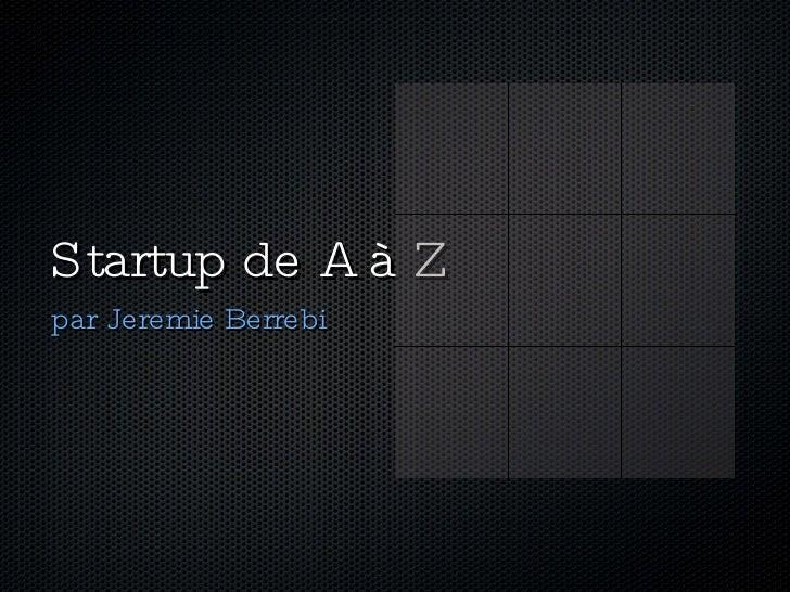 Startup de A à Z <ul><li>par Jeremie Berrebi </li></ul>