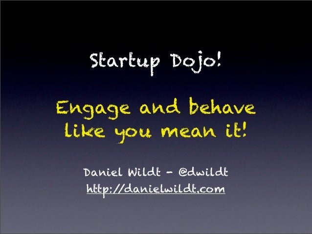 Startup Dojo!Engage and behave like you mean it!  Daniel Wildt - @dwildt  http://danielwildt.com