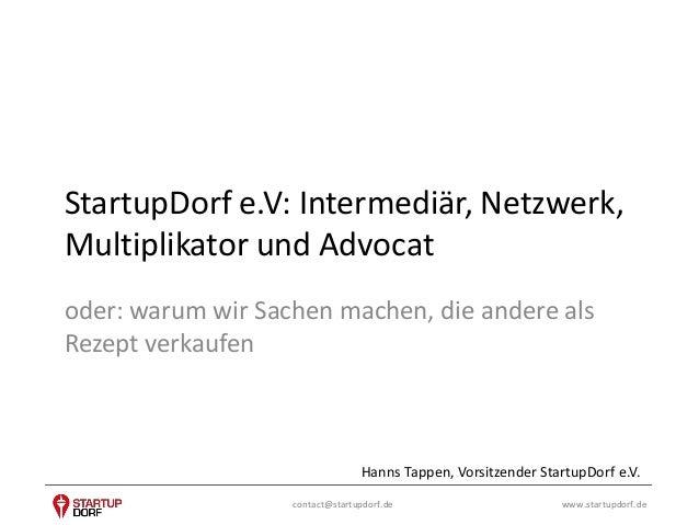 StartupDorf e.V: Intermediär, Netzwerk,  Multiplikator und Advocat  oder: warum wir Sachen machen, die andere als  Rezept ...