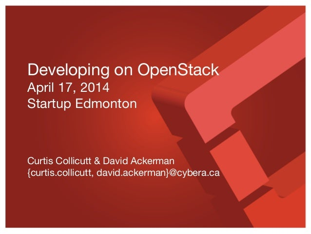Developing on OpenStack April 17, 2014 Startup Edmonton Curtis Collicutt & David Ackerman {curtis.collicutt, david.ackerma...