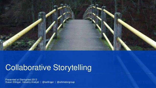 Presented at Startupfest 2013 Susan Etlinger, Industry Analyst | @setlinger | @altimetergroup Collaborative Storytelling