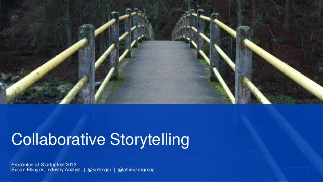 Presented at Startupfest 2013 Susan Etlinger, Industry Analyst | @setlinger | @altimetergroup Collaborative Storytelling