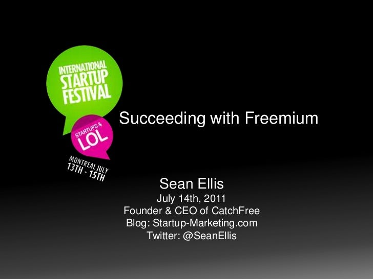 Succeeding with Freemium<br />Sean Ellis<br />July 14th, 2011<br />Founder & CEO of CatchFree<br />Blog: Startup-Marketing...