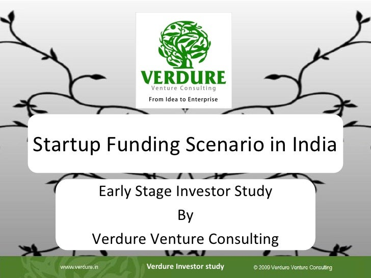 Startup Funding Scenario in India       Early Stage Investor Study                   By      Verdure Venture Consulting   ...
