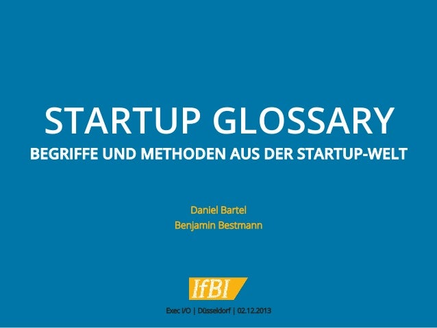 STARTUP GLOSSARY  BEGRIFFE UND METHODEN AUS DER STARTUP-WELT  Daniel Bartel Benjamin Bestmann  Exec I/O | Düsseldorf | 02....