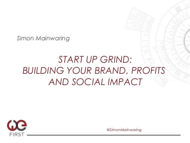 Simon Mainwaring        START UP GRIND: BUILDING YOUR BRAND, PROFITS       AND SOCIAL IMPACT                   @SimonMainw...