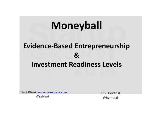 Moneyball Evidence-Based Entrepreneurship & Investment Readiness Levels  Steve Blank www.steveblank.com @sgblank  Jim Horn...
