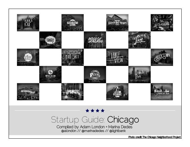 Startup Guide: Chicago Compiled by Adam London + Marina Dedes @al0nd0n // @marinadedes // @lightbank Photo credit: The Chi...