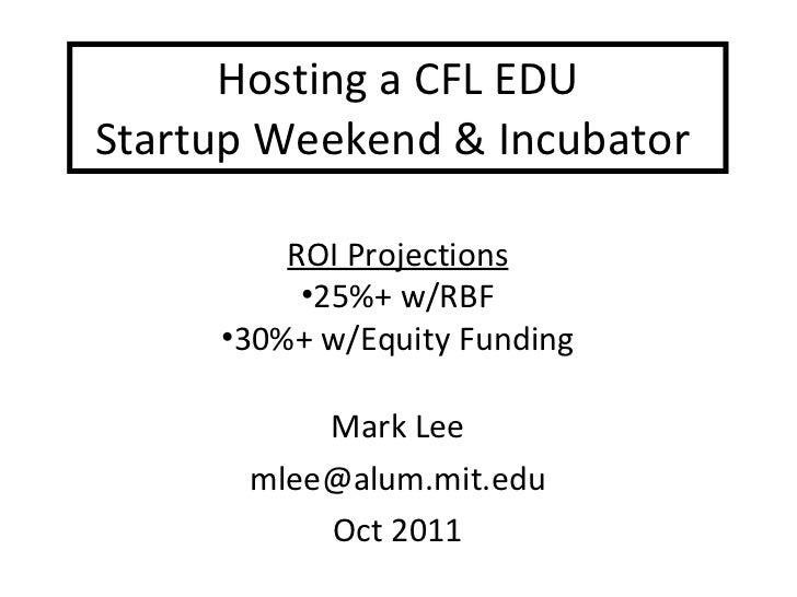 Hosting a CFL EDU  Startup Weekend & Incubator  Mark Lee [email_address] Oct 2011 <ul><li>ROI Projections </li></ul><ul><l...