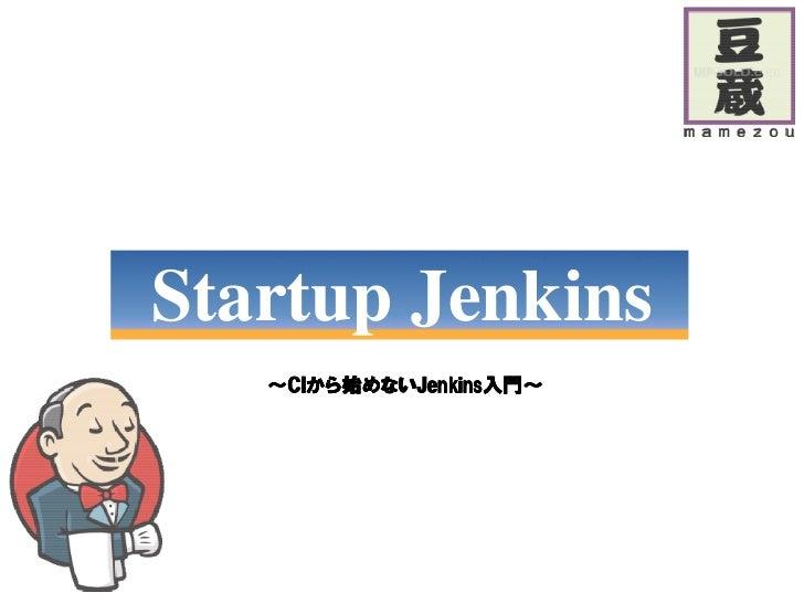 Startup Jenkins   ~CIから始めないJenkins入門~    CIから始めないJenkins入門~      から    Jenkins入門