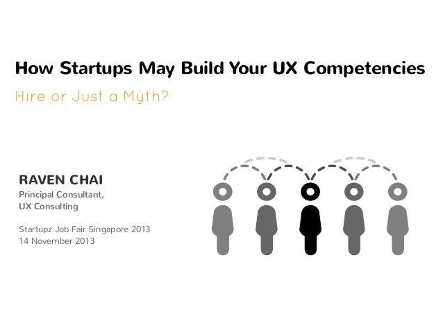 How Startups May Build Your UX Competencies Hire or Just a Myth?  RAVEN CHAI  Principal Consultant, UX Consulting Startupz...