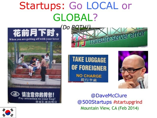 Startups: Go LOCAL or GLOBAL? (Do BOTH!)  @DaveMcClure @500Startups #startupgrind Mountain View, CA (Feb 2014)