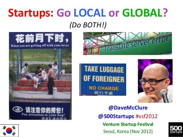 Startups: Go LOCAL or GLOBAL?           (Do BOTH!)                     @DaveMcClure                  @500Startups #vsf2012...