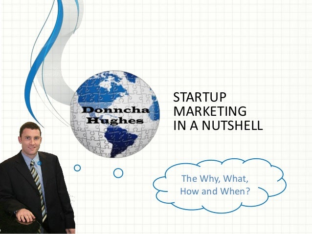 STARTUP MARKETING IN A NUTSHELL The Why, What, How and When?