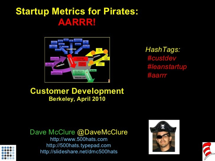 Startup Metrics for Pirates: AARRR! Customer Development Berkeley, April 2010 Dave McClure  @DaveMcClure http ://www.500ha...