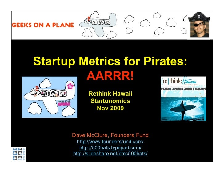Startup Metrics for Pirates: AARRR! Rethink Hawaii Startonomics Nov 2009 Dave McClure, Founders Fund http://www.foundersfu...