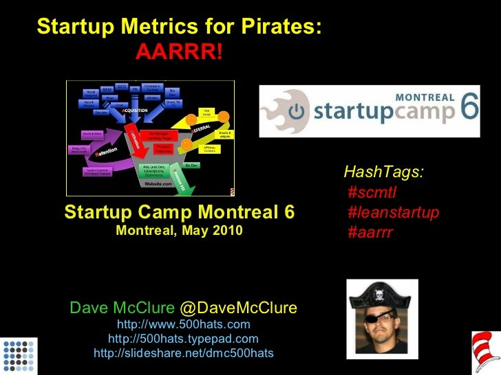 Startup Metrics for Pirates: AARRR! Startup Camp Montreal 6 Montreal, May 2010 Dave McClure  @DaveMcClure http://www.500ha...