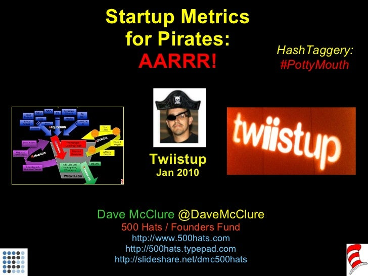 Startup Metrics for Pirates: AARRR! Twiistup Jan 2010 Dave McClure  @DaveMcClure 500 Hats / Founders Fund http://www.500ha...