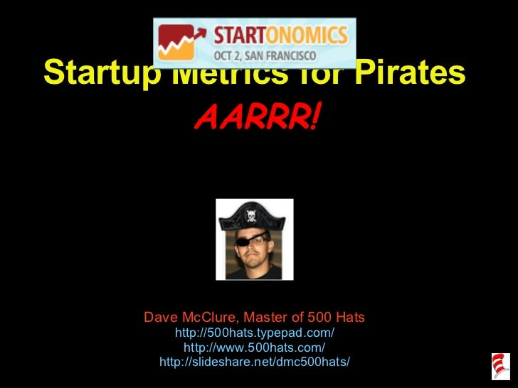 Startup Metrics for Pirates AARRR! Dave McClure, Master of 500 Hats http://500hats.typepad.com/ http://www.500hats.com/ ht...