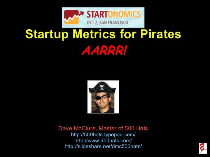 Startup Metrics for Pirates AARRR! Dave McClure, Master of 500 Hats http://500hats.typepad.com/ http://www.500hats.com/ ht...