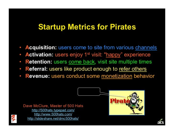 Startup Metrics for Pirates  •    Acquisition: users come to site from various channels •    Activation: users enjoy 1st...