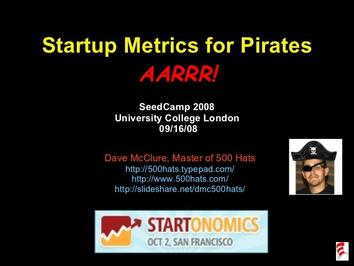 Startup Metrics for Pirates AARRR! SeedCamp 2008 University College London  09/16/08 Dave McClure, Master of 500 Hats http...