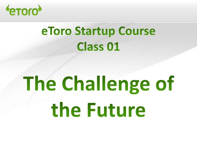 eToro Startup & mgnt 2.0 course - Class 01 the challenge of the future