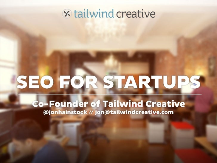 SEO FOR STARTUPS Co-Founder of Tailwind Creative   @jonhainstock // jon@tailwindcreative.com
