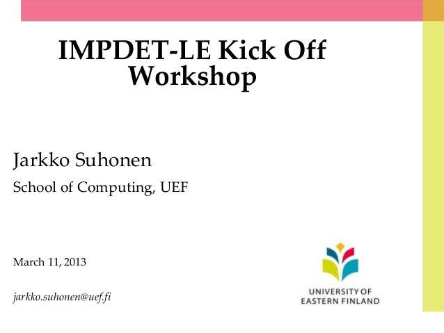IMPDET-LE Kick OffWorkshopJarkko SuhonenSchool of Computing, UEFMarch 11, 2013jarkko.suhonen@uef.fi