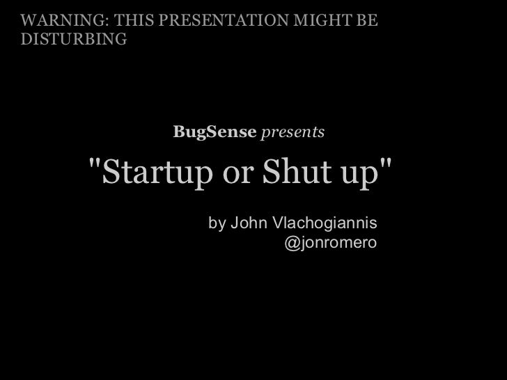 "WARNING: THIS PRESENTATION MIGHT BEDISTURBING              BugSense presents      ""Startup or Shut up""                  by..."