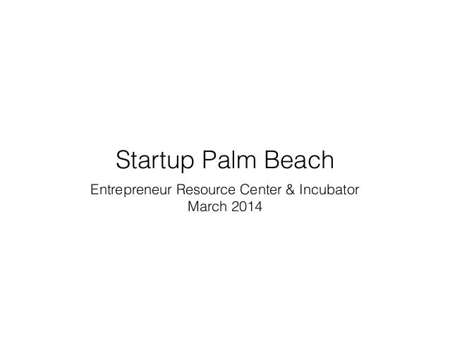 Startup Palm Beach Entrepreneur Resource Center & Incubator March 2014