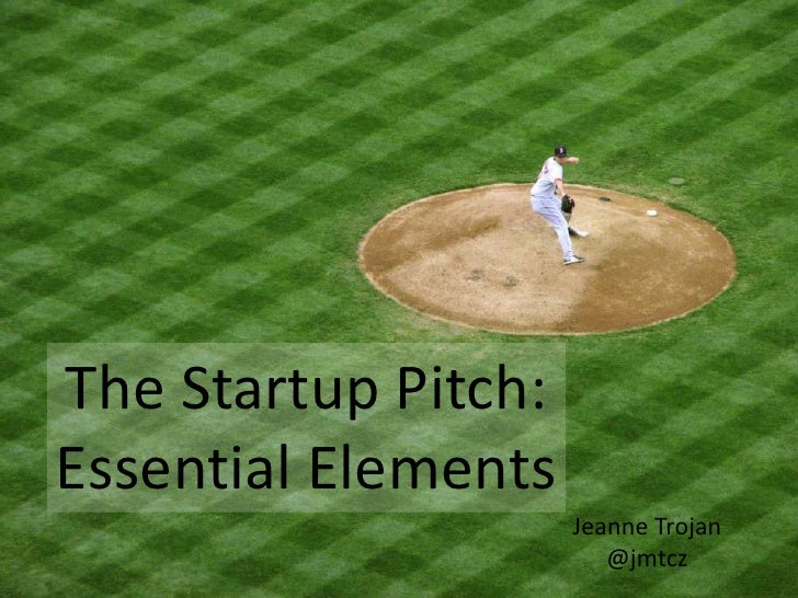 The Startup Pitch:Essential Elements                     Jeanne Trojan                        @jmtcz